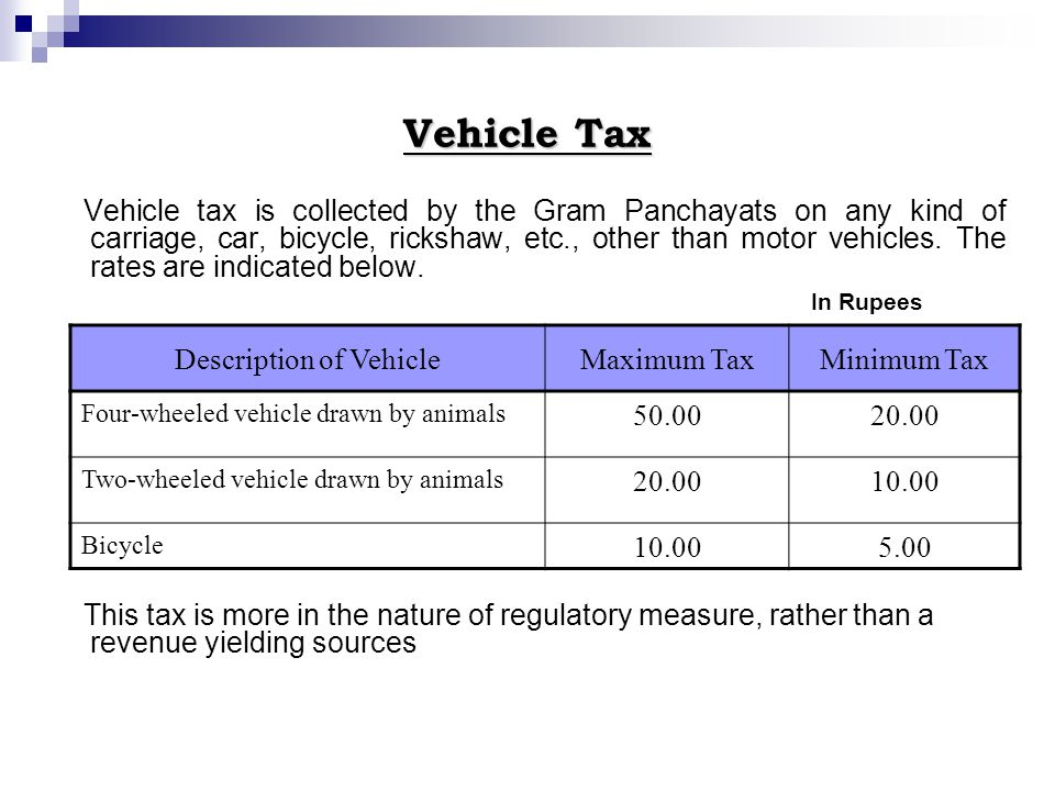 Vehicle Tax Vehicle tax is collected by the Gram Panchayats on any kind of carriage, car, bicycle, rickshaw, etc., other than motor vehicles.