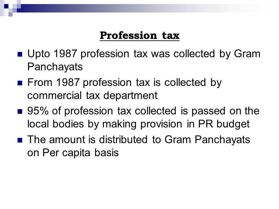 Profession tax Upto 1987 profession tax was collected by Gram Panchayats From 1987 profession tax is collected by commercial tax department 95% of pro