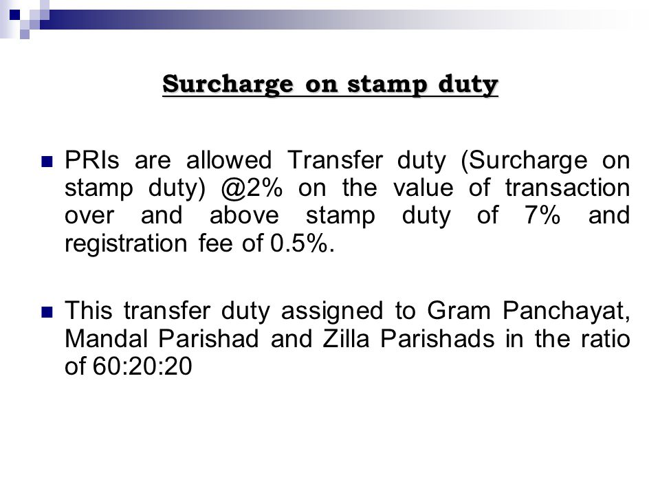 Surcharge on stamp duty PRIs are allowed Transfer duty (Surcharge on stamp duty) @2% on the value of transaction over and above stamp duty of 7% and registration fee of 0.5%.