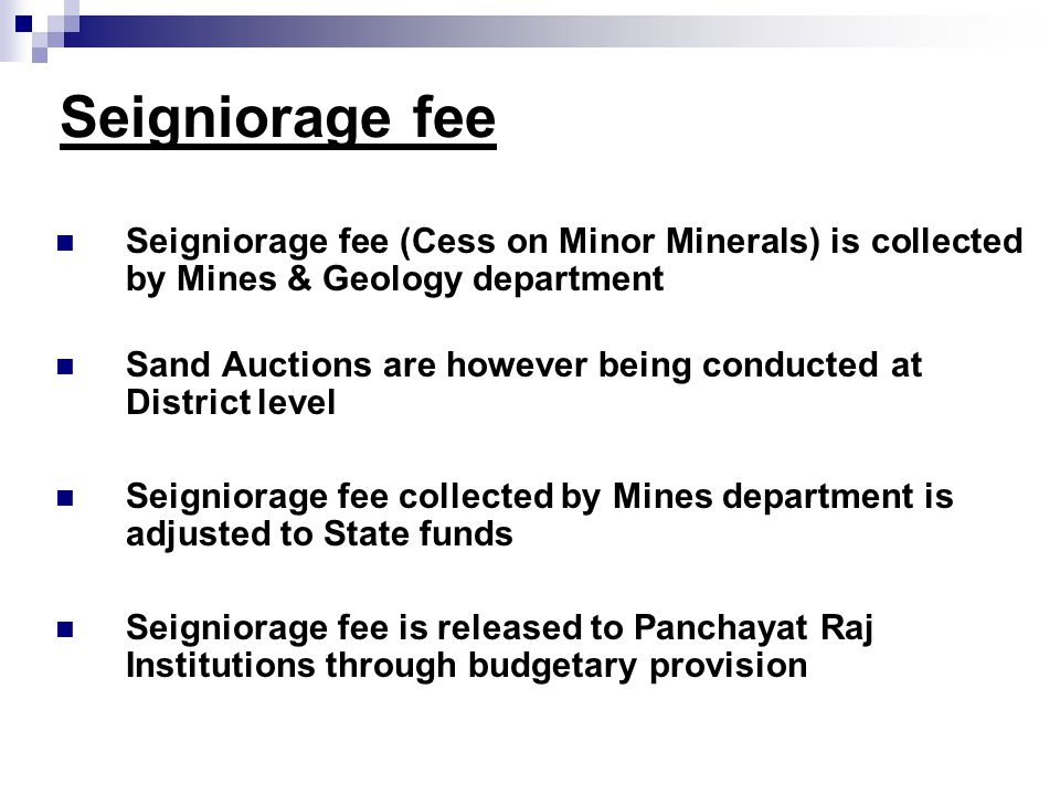 Seigniorage fee Seigniorage fee (Cess on Minor Minerals) is collected by Mines & Geology department Sand Auctions are however being conducted at District level Seigniorage fee collected by Mines department is adjusted to State funds Seigniorage fee is released to Panchayat Raj Institutions through budgetary provision