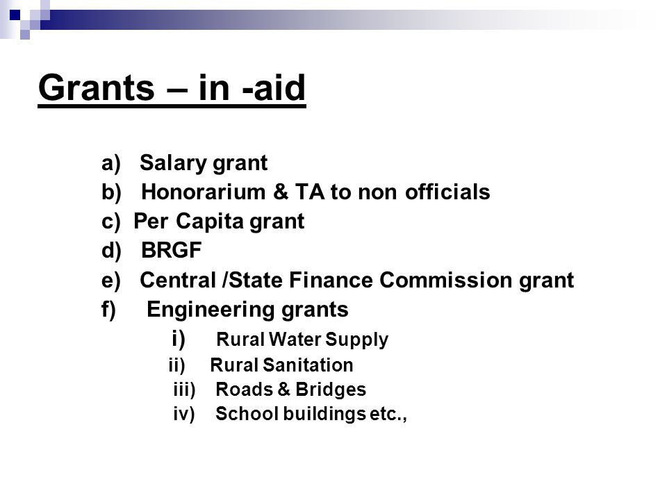 Grants – in -aid a) Salary grant b) Honorarium & TA to non officials c) Per Capita grant d) BRGF e) Central /State Finance Commission grant f) Engineering grants i) Rural Water Supply ii) Rural Sanitation iii) Roads & Bridges iv) School buildings etc.,