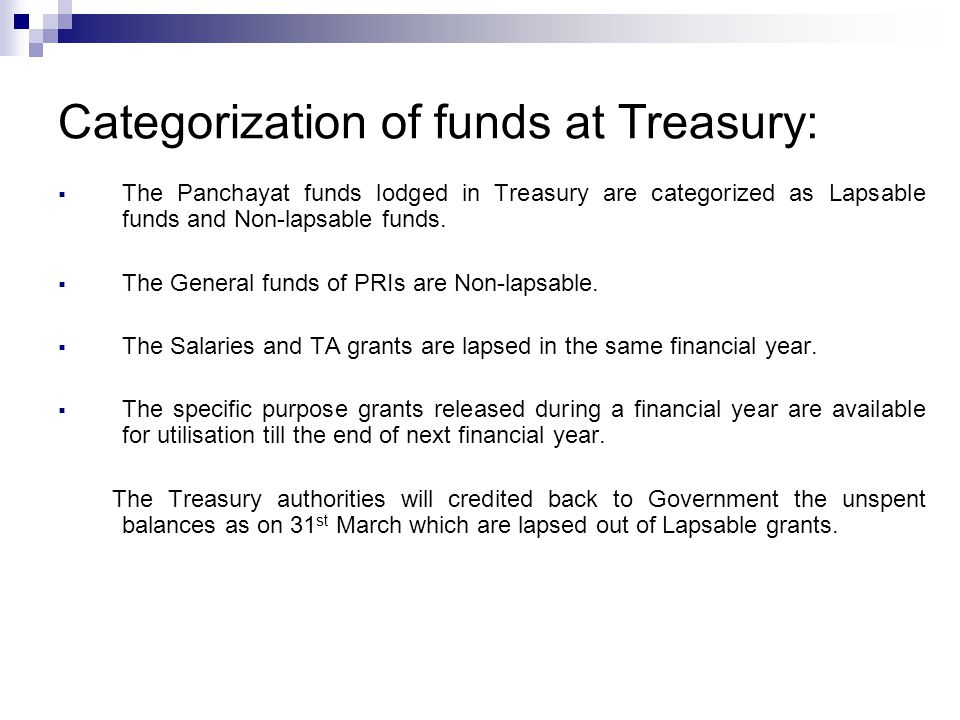 The Panchayat funds lodged in Treasury are categorized as Lapsable funds and Non-lapsable funds.