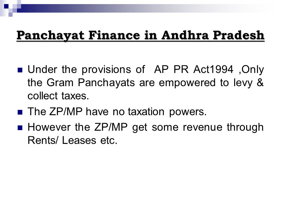 Panchayat Finance in Andhra Pradesh Under the provisions of AP PR Act1994,Only the Gram Panchayats are empowered to levy & collect taxes. The ZP/MP ha