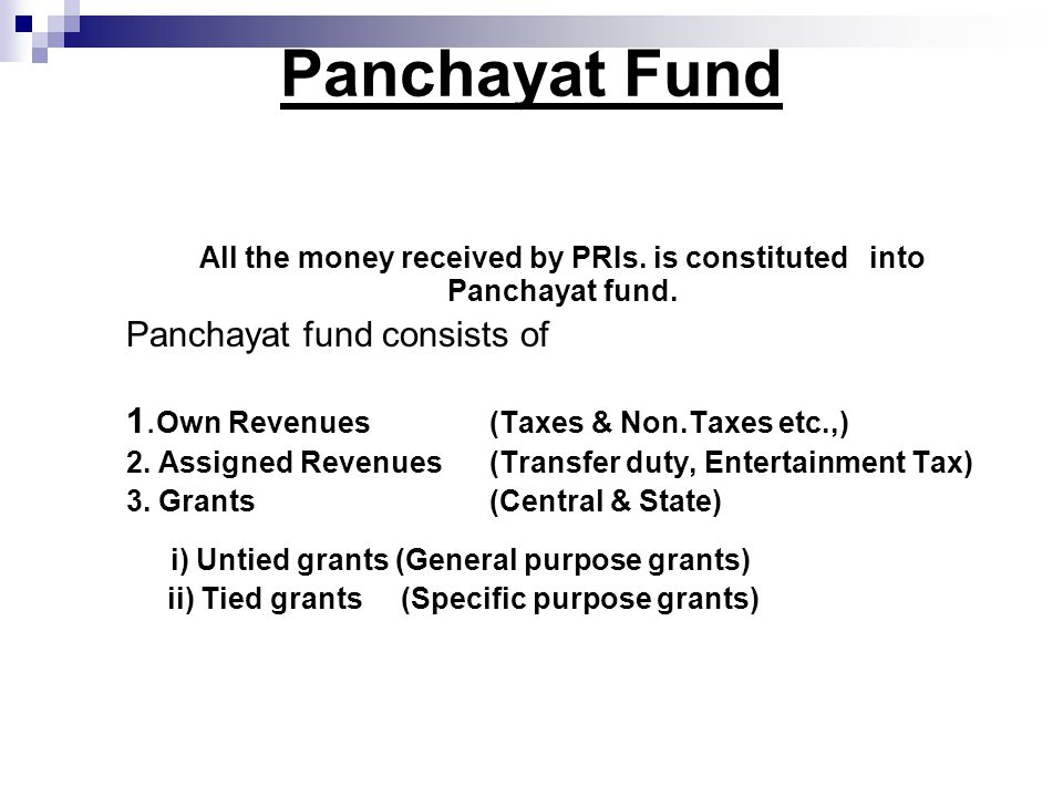 Panchayat Fund All the money received by PRIs. is constituted into Panchayat fund.