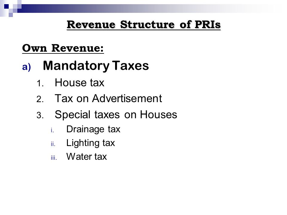 Revenue Structure of PRIs Own Revenue: a) Mandatory Taxes 1. House tax 2. Tax on Advertisement 3. Special taxes on Houses i. Drainage tax ii. Lighting