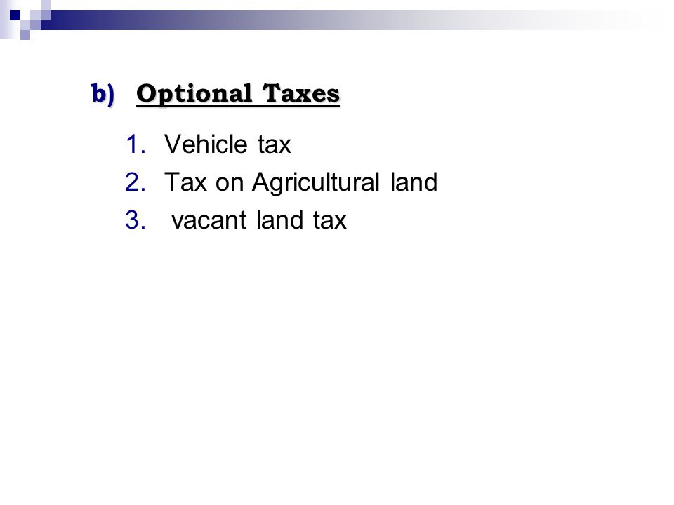 b)Optional Taxes 1.Vehicle tax 2.Tax on Agricultural land 3. vacant land tax