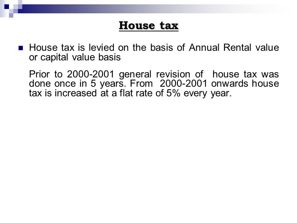 House tax House tax is levied on the basis of Annual Rental value or capital value basis Prior to 2000-2001 general revision of house tax was done onc