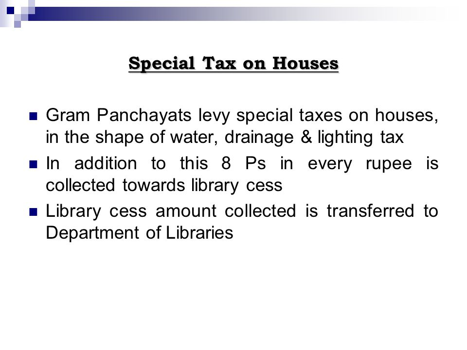 Special Tax on Houses Gram Panchayats levy special taxes on houses, in the shape of water, drainage & lighting tax In addition to this 8 Ps in every r