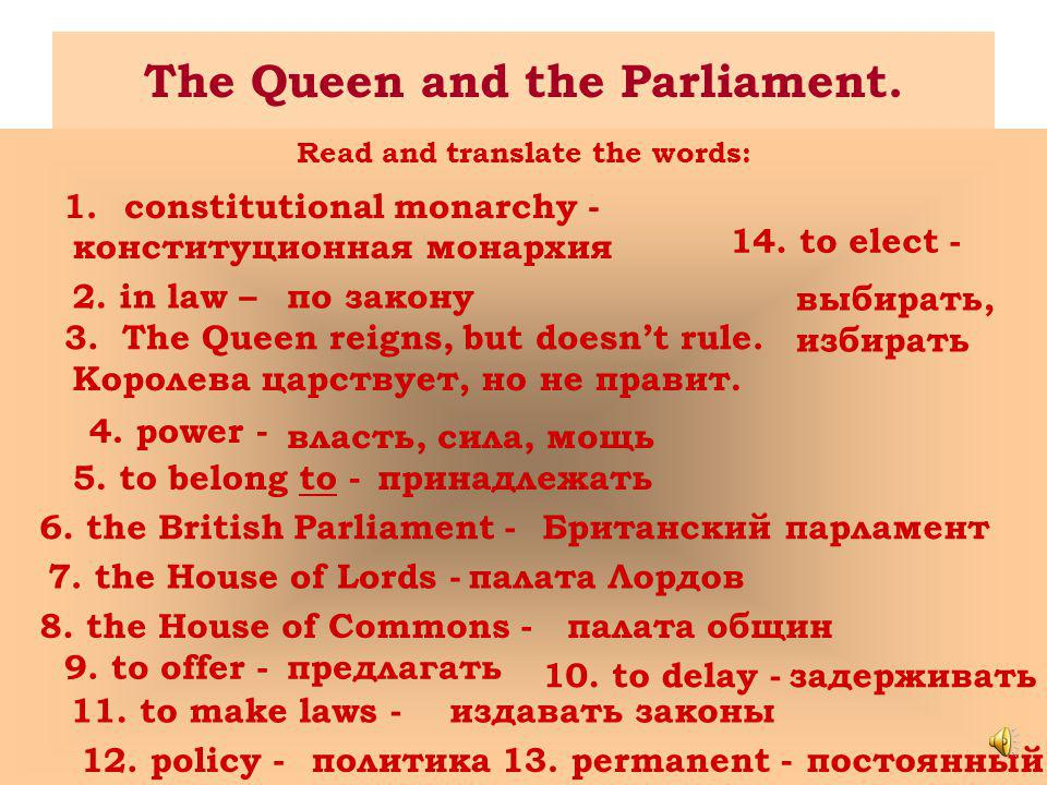 The Queen and the Parliament. Read and translate the words: 1.constitutional monarchy - конституционная монархия 2. in law –по закону 3.3.The Queen re