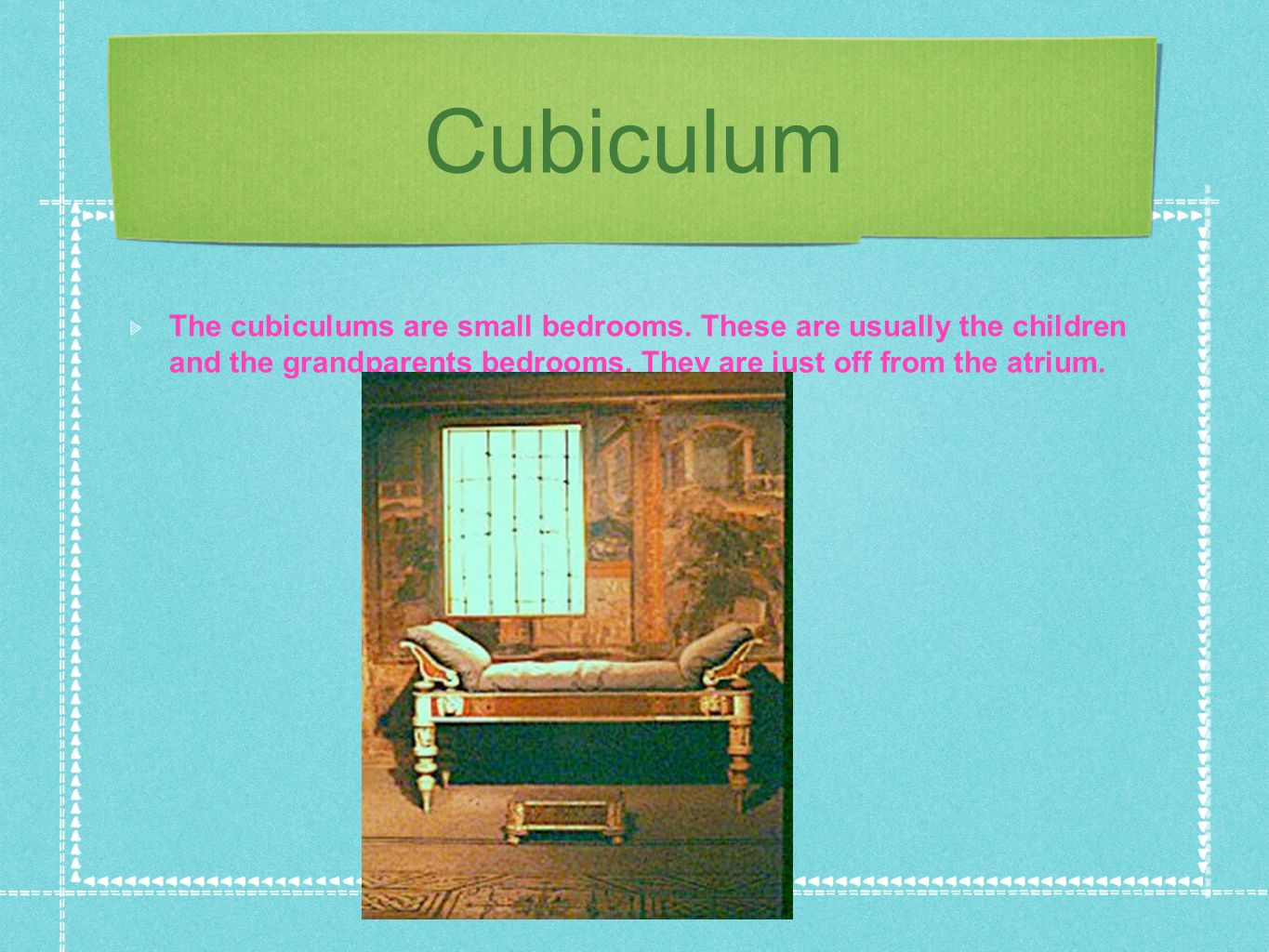 Cubiculum The cubiculums are small bedrooms. These are usually the children and the grandparents bedrooms. They are just off from the atrium.
