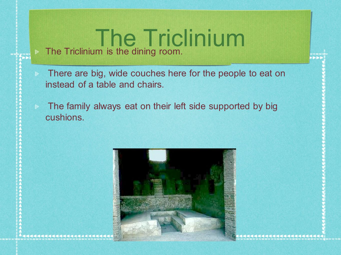 The Triclinium The Triclinium is the dining room. There are big, wide couches here for the people to eat on instead of a table and chairs. The family