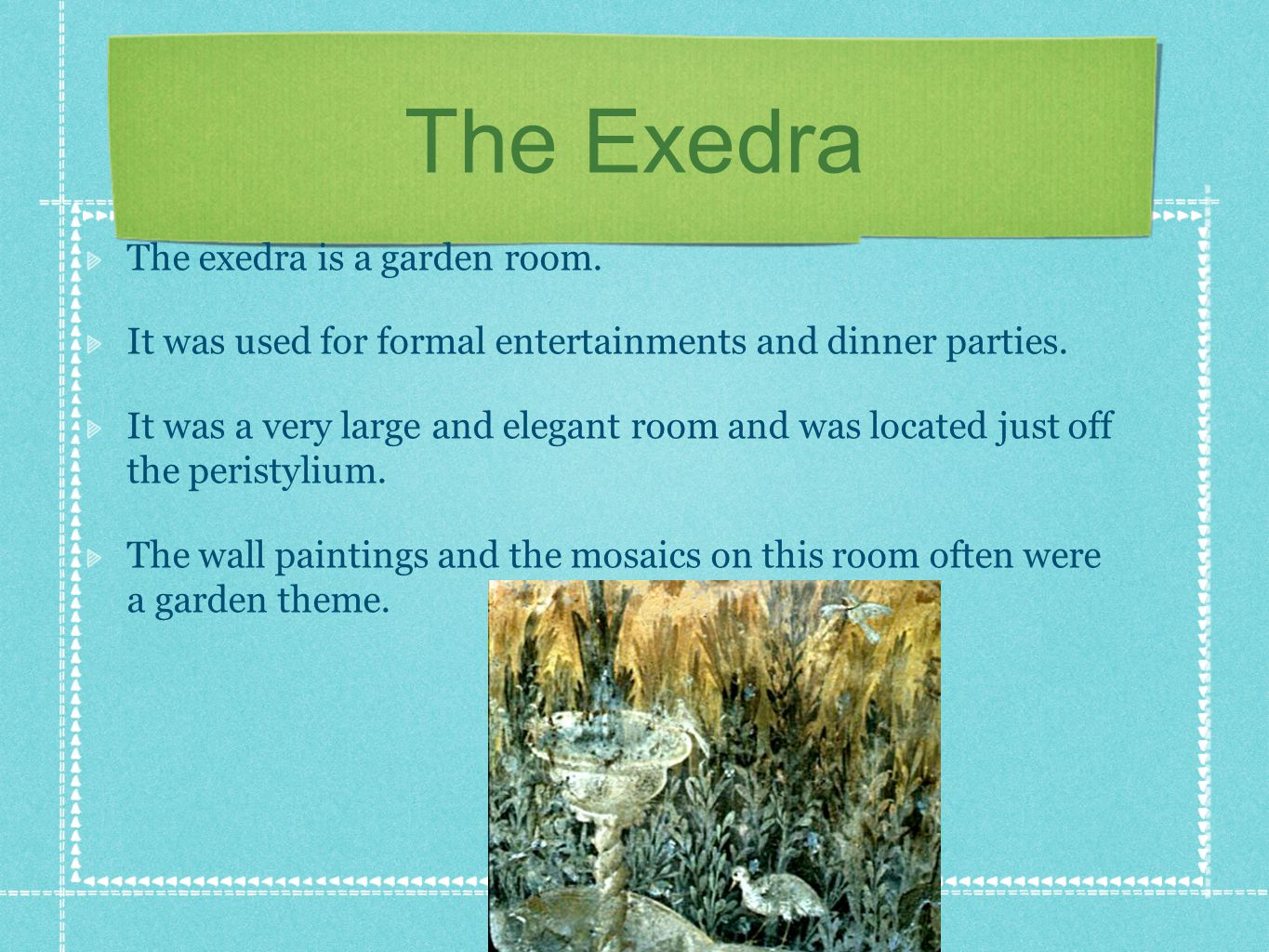 The Exedra The exedra is a garden room. It was used for formal entertainments and dinner parties. It was a very large and elegant room and was located