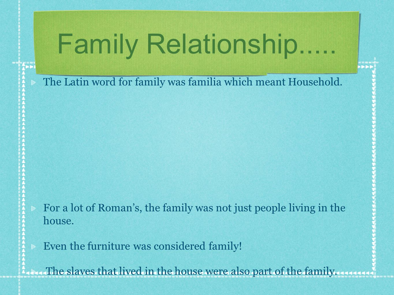 Family Relationship..... The Latin word for family was familia which meant Household. For a lot of Romans, the family was not just people living in th