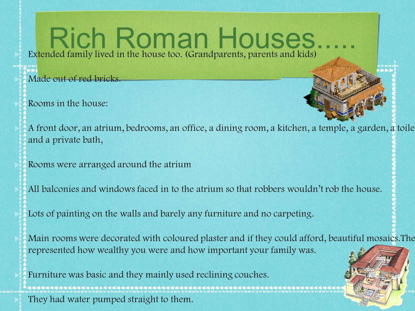 Rich Roman Houses..... Extended family lived in the house too. (Grandparents, parents and kids) Made out of red bricks. Rooms in the house: A front do