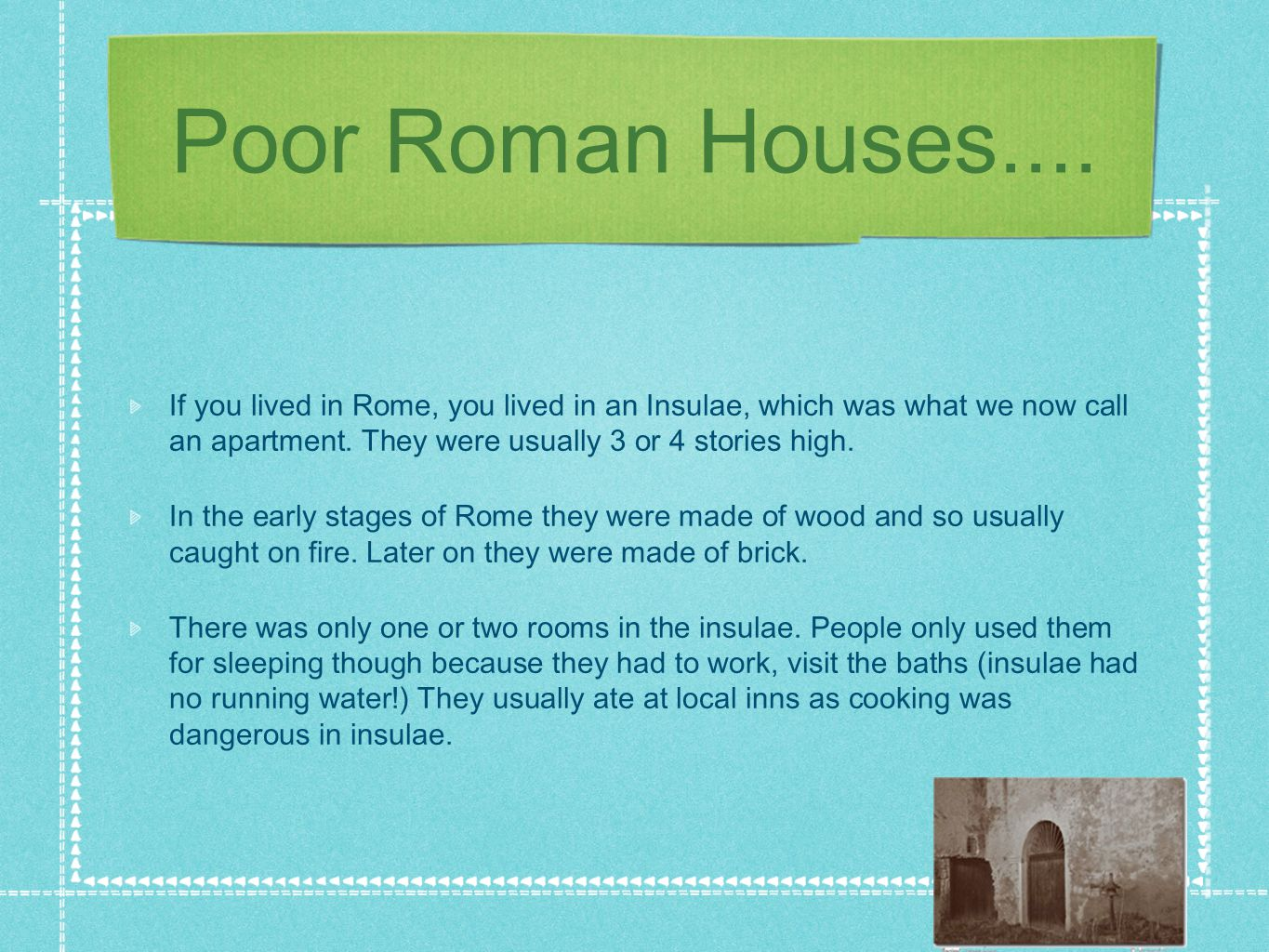 Poor Roman Houses.... If you lived in Rome, you lived in an Insulae, which was what we now call an apartment. They were usually 3 or 4 stories high. I