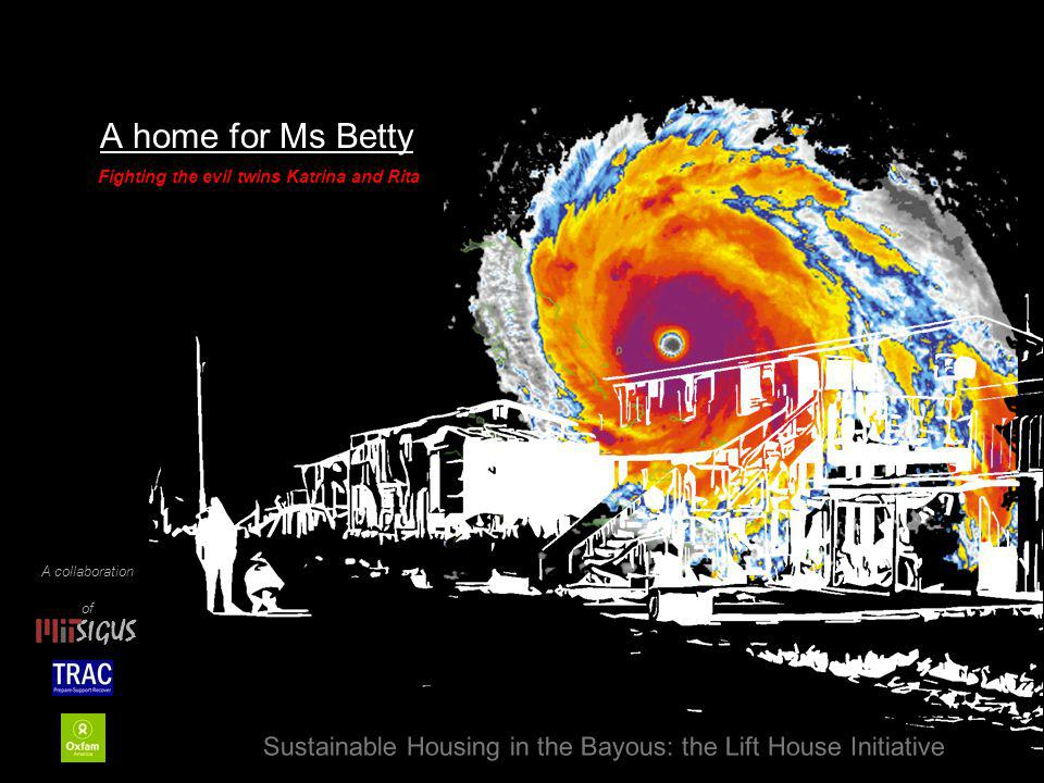A home for Ms Betty Sustainable Housing in the Bayous: the Lift House Initiative Fighting the evil twins Katrina and Rita A collaboration of SIGUS