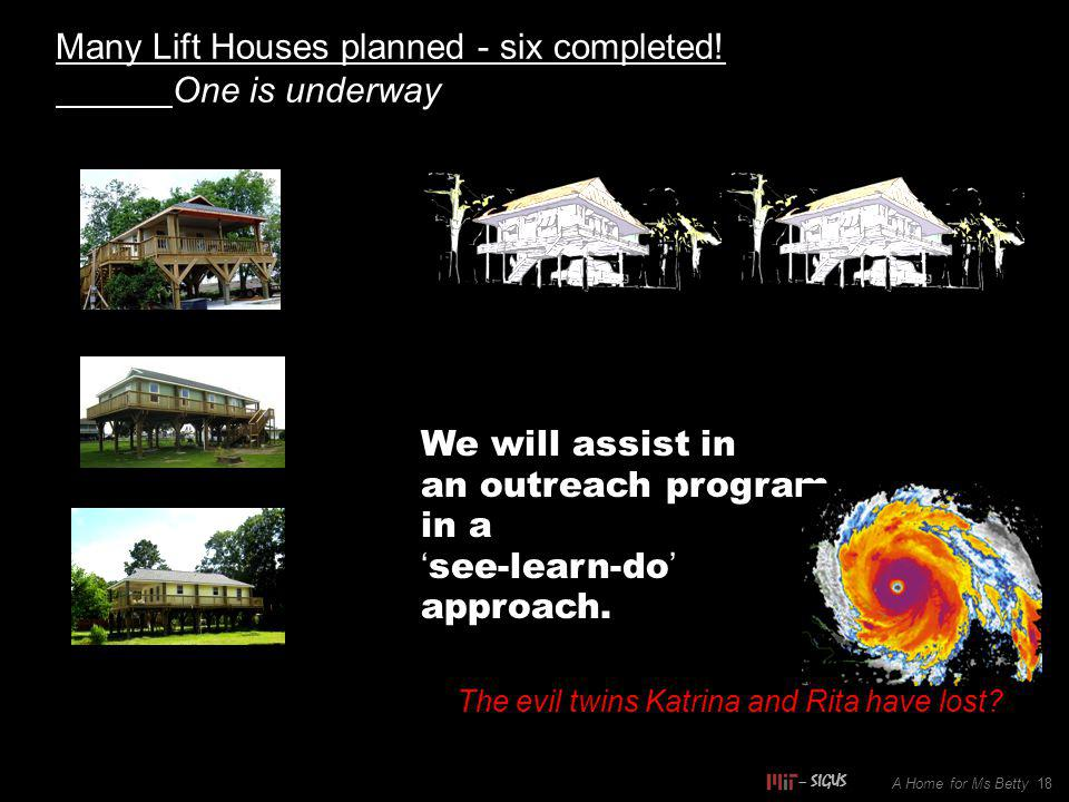 A Home for Ms Betty 18 Many Lift Houses planned - six completed! One is underway We will assist in an outreach program in a see-learn-do approach. The