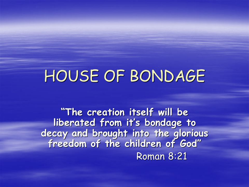 HOUSE OF BONDAGE The creation itself will be liberated from its bondage to decay and brought into the glorious freedom of the children of God Roman 8:21