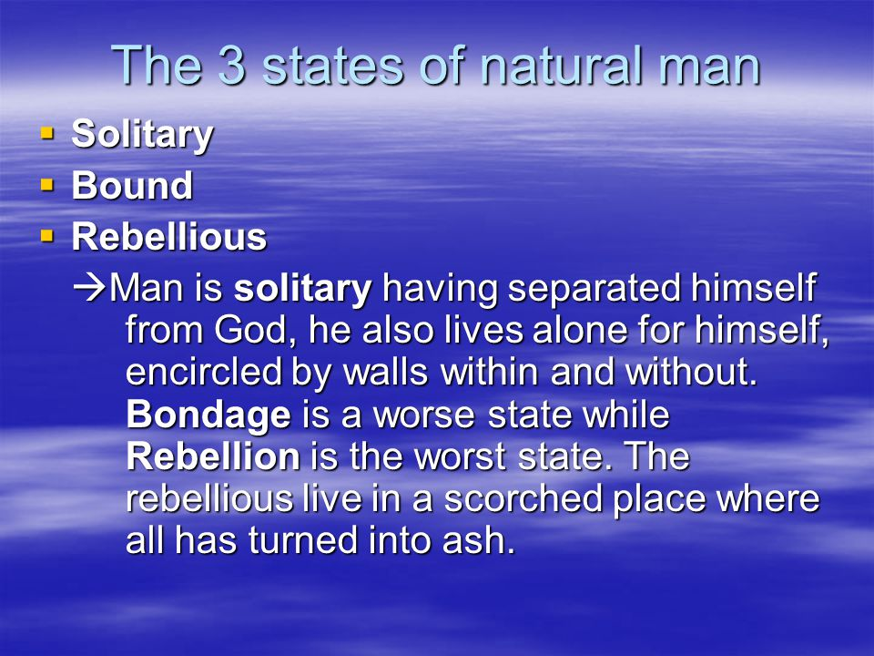 The 3 states of natural man Solitary Solitary Bound Bound Rebellious Rebellious Man is solitary having separated himself from God, he also lives alone for himself, encircled by walls within and without.