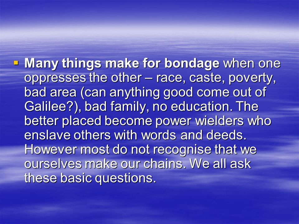 Many things make for bondage when one oppresses the other – race, caste, poverty, bad area (can anything good come out of Galilee ), bad family, no education.