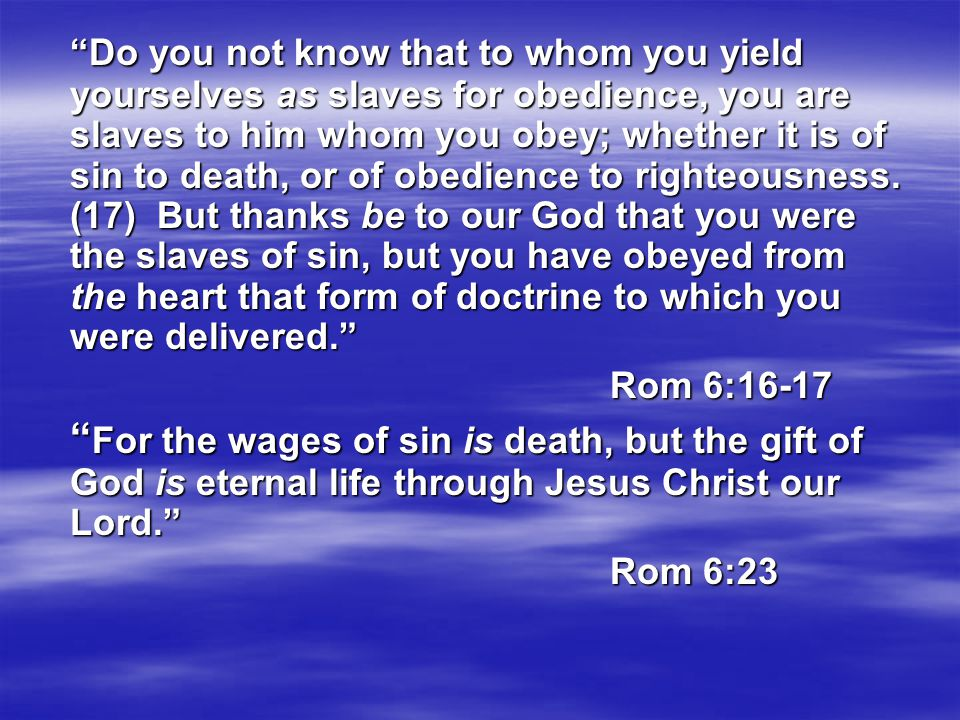 Do you not know that to whom you yield yourselves as slaves for obedience, you are slaves to him whom you obey; whether it is of sin to death, or of obedience to righteousness.