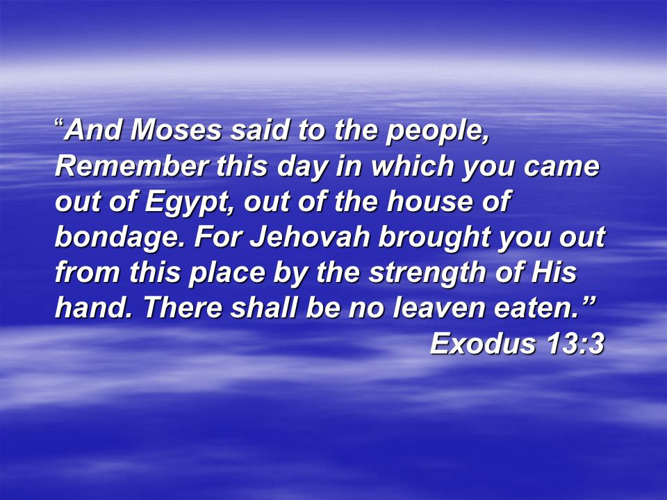 And Moses said to the people, Remember this day in which you came out of Egypt, out of the house of bondage.