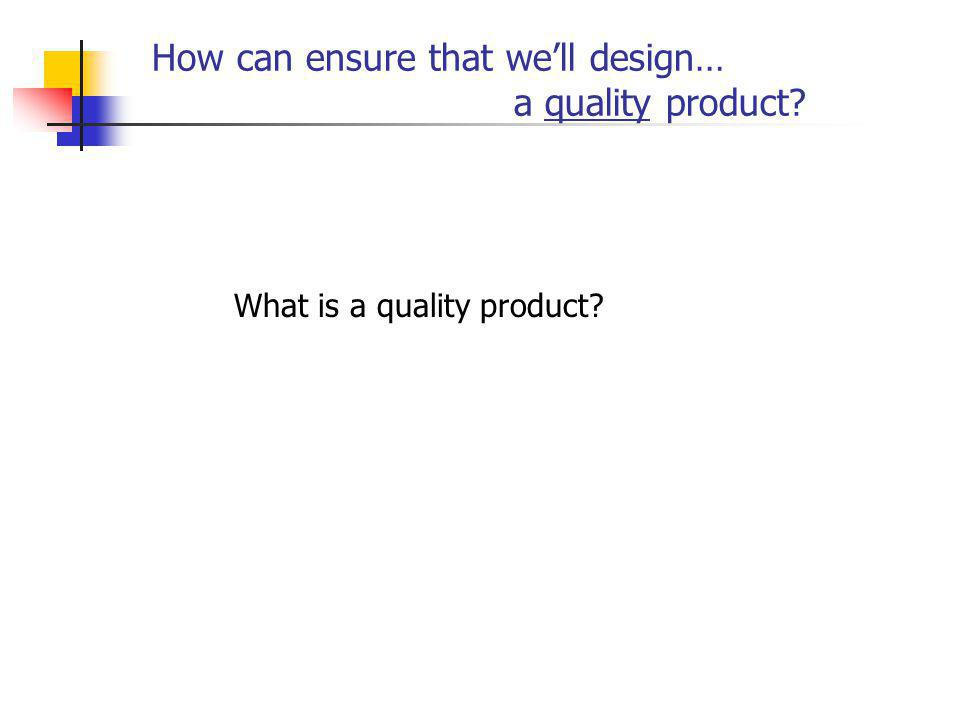 How can ensure that well design… a quality product? What is a quality product?