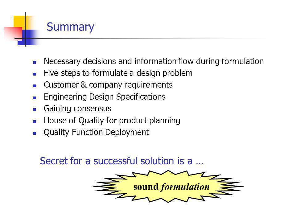 Summary Necessary decisions and information flow during formulation Five steps to formulate a design problem Customer & company requirements Engineering Design Specifications Gaining consensus House of Quality for product planning Quality Function Deployment sound formulation Secret for a successful solution is a …