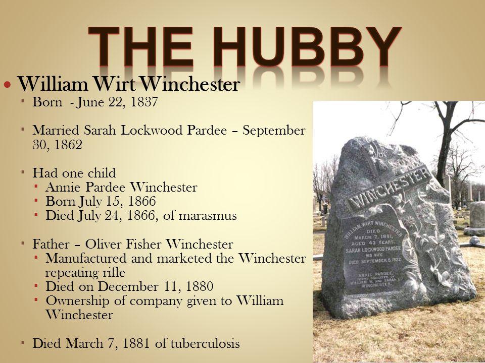 William Wirt Winchester Born - June 22, 1837 Married Sarah Lockwood Pardee – September 30, 1862 Had one child Annie Pardee Winchester Born July 15, 18