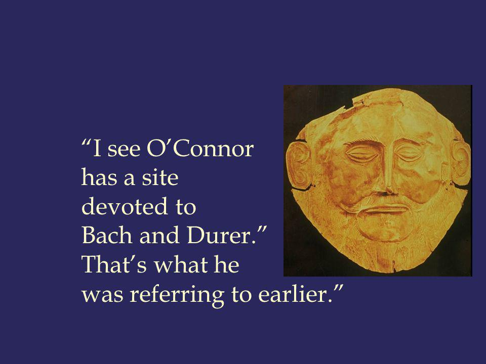 I see OConnor has a site devoted to Bach and Durer. Thats what he was referring to earlier.