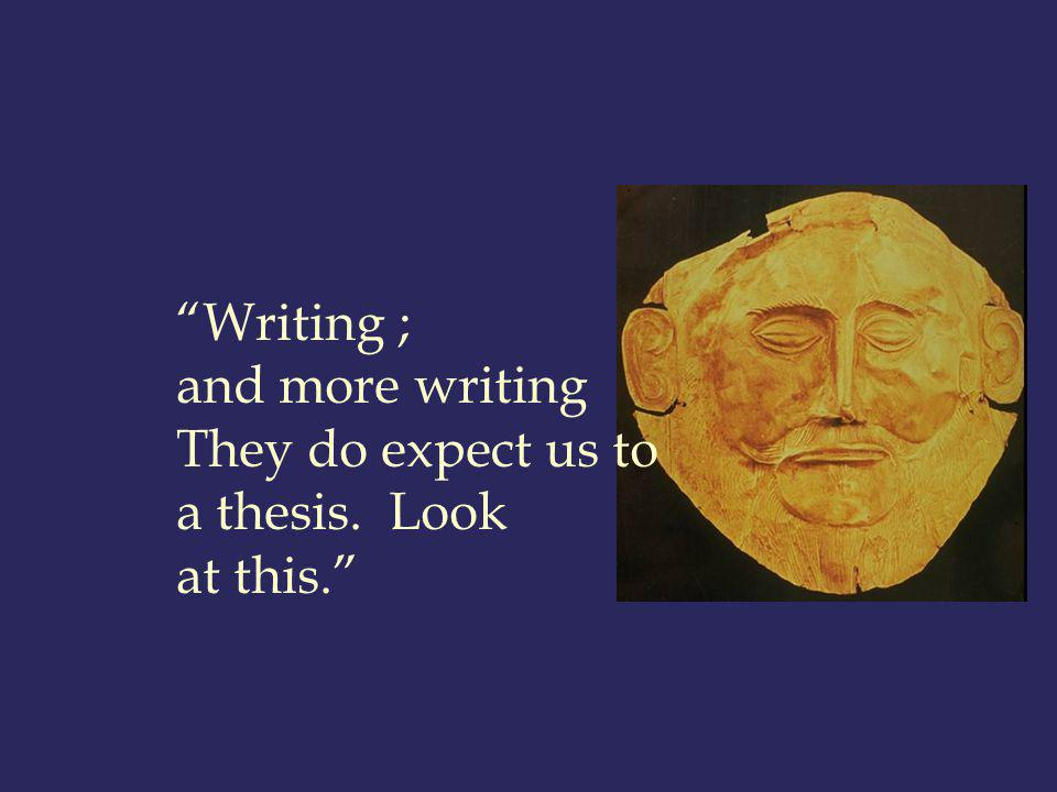 Writing ; and more writing They do expect us to a thesis. Look at this.