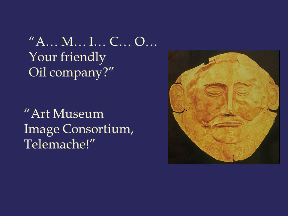 A… M… I… C… O… Your friendly Oil company? Art Museum Image Consortium, Telemache!