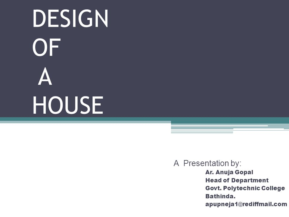 DESIGN OF A HOUSE A Presentation by: Ar. Anuja Gopal Head of Department Govt. Polytechnic College Bathinda. apupneja1@rediffmail.com