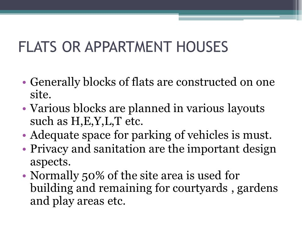 FLATS OR APPARTMENT HOUSES Generally blocks of flats are constructed on one site. Various blocks are planned in various layouts such as H,E,Y,L,T etc.