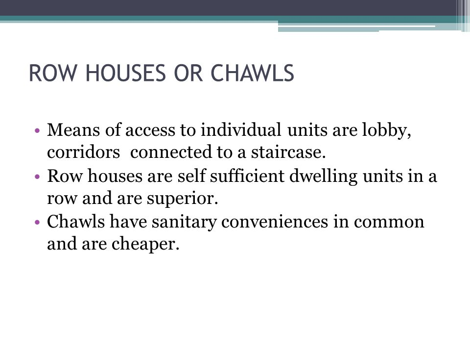 ROW HOUSES OR CHAWLS Means of access to individual units are lobby, corridors connected to a staircase. Row houses are self sufficient dwelling units