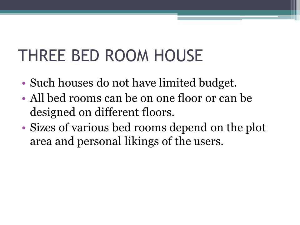 THREE BED ROOM HOUSE Such houses do not have limited budget. All bed rooms can be on one floor or can be designed on different floors. Sizes of variou