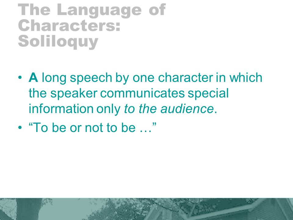 The Language of Characters: Soliloquy A long speech by one character in which the speaker communicates special information only to the audience.