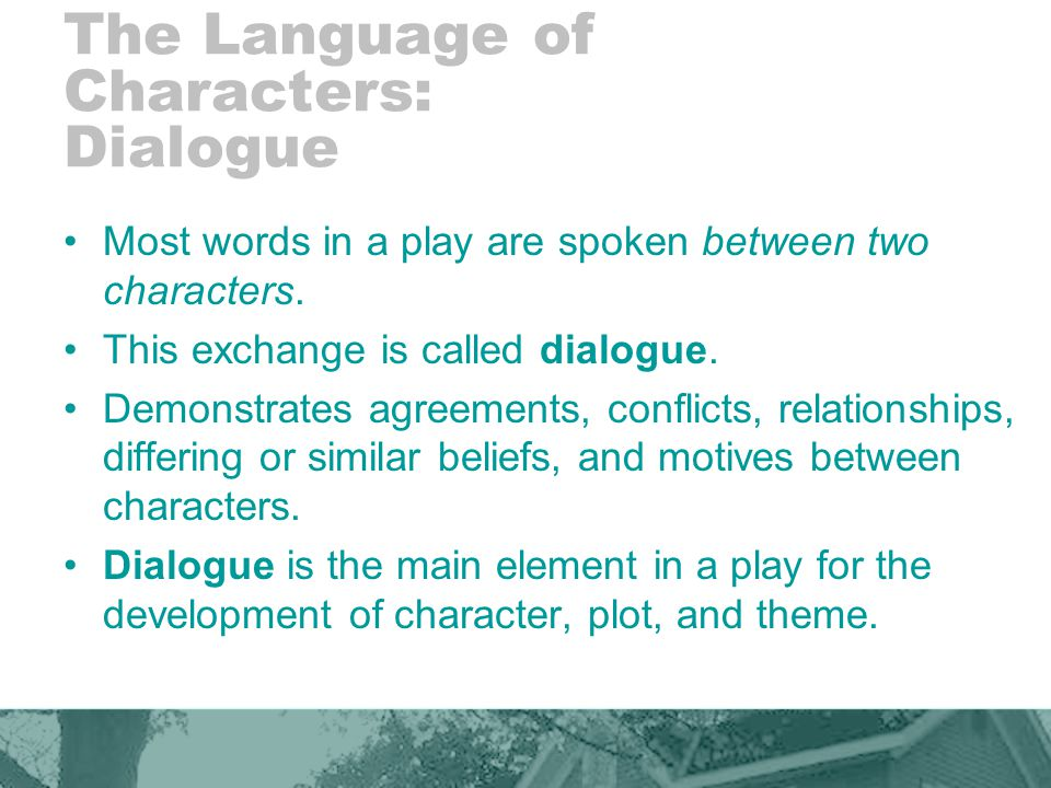 The Language of Characters: Dialogue Most words in a play are spoken between two characters.