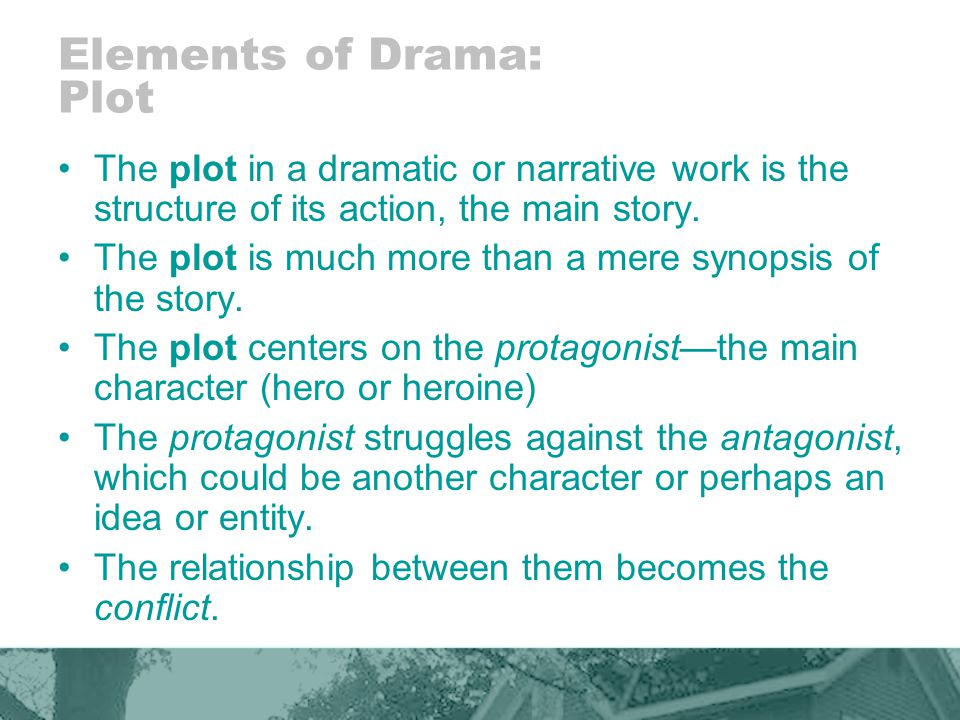 Elements of Drama: Plot The plot in a dramatic or narrative work is the structure of its action, the main story.