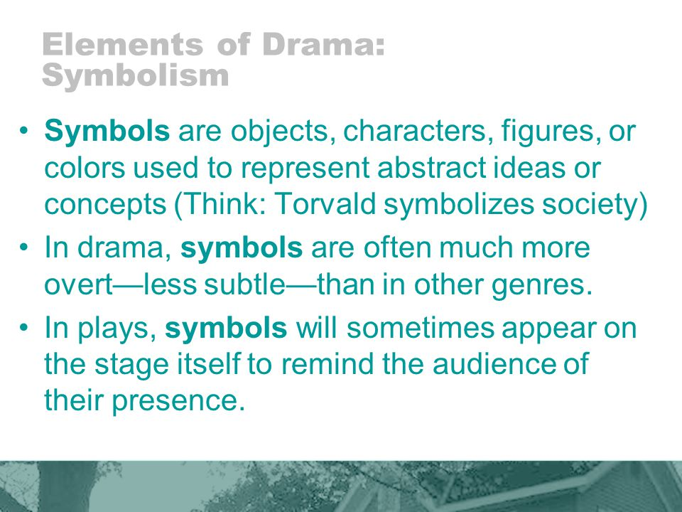 Elements of Drama: Symbolism Symbols are objects, characters, figures, or colors used to represent abstract ideas or concepts (Think: Torvald symbolizes society) In drama, symbols are often much more overtless subtlethan in other genres.