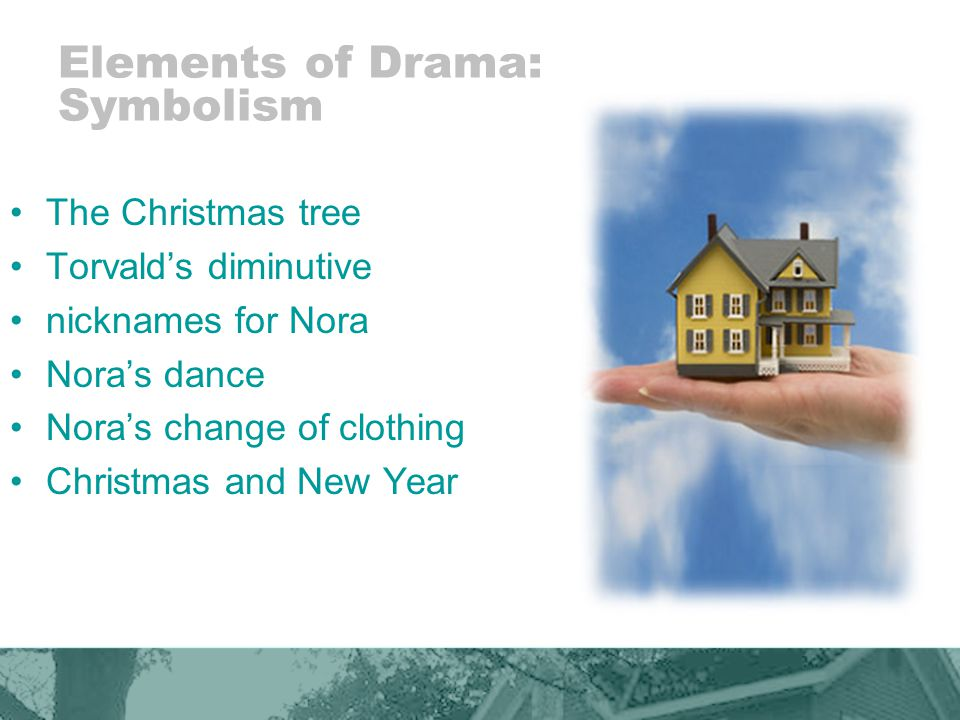 Elements of Drama: Symbolism The Christmas tree Torvalds diminutive nicknames for Nora Noras dance Noras change of clothing Christmas and New Year