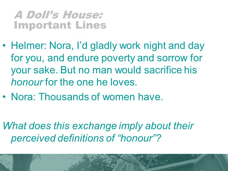 A Dolls House: Important Lines Helmer: Nora, Id gladly work night and day for you, and endure poverty and sorrow for your sake.