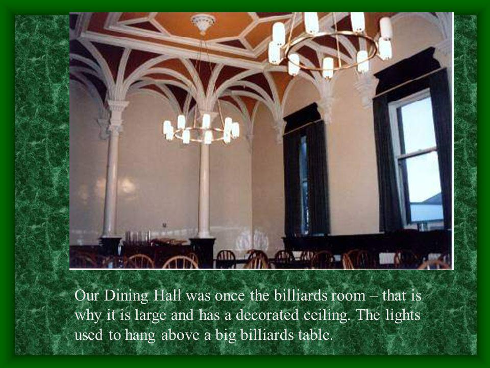 Our Dining Hall was once the billiards room – that is why it is large and has a decorated ceiling.