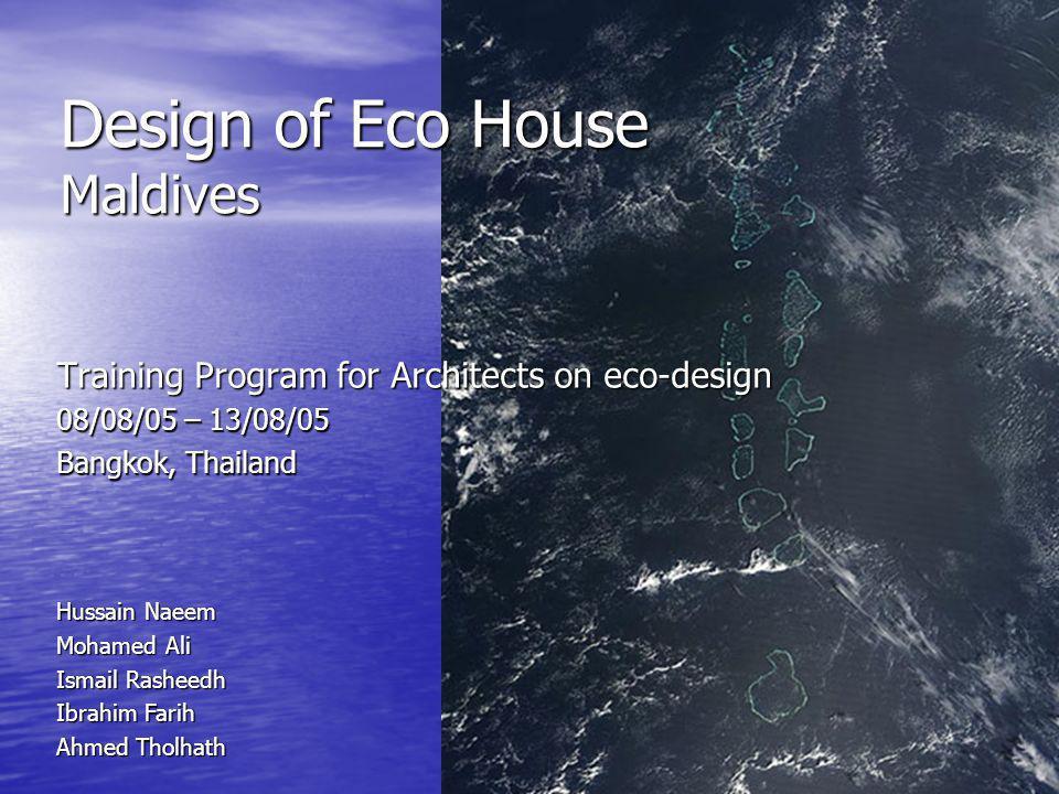 Design of Eco House Maldives Training Program for Architects on eco-design 08/08/05 – 13/08/05 Bangkok, Thailand Hussain Naeem Mohamed Ali Ismail Rash