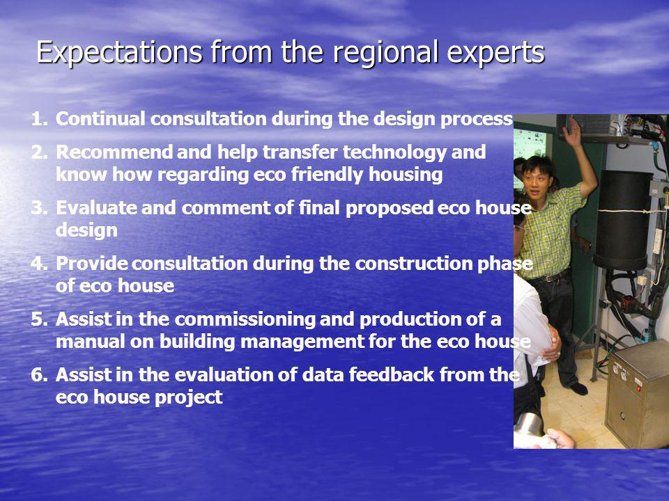 Expectations from the regional experts 1.Continual consultation during the design process 2.Recommend and help transfer technology and know how regarding eco friendly housing 3.Evaluate and comment of final proposed eco house design 4.Provide consultation during the construction phase of eco house 5.Assist in the commissioning and production of a manual on building management for the eco house 6.Assist in the evaluation of data feedback from the eco house project