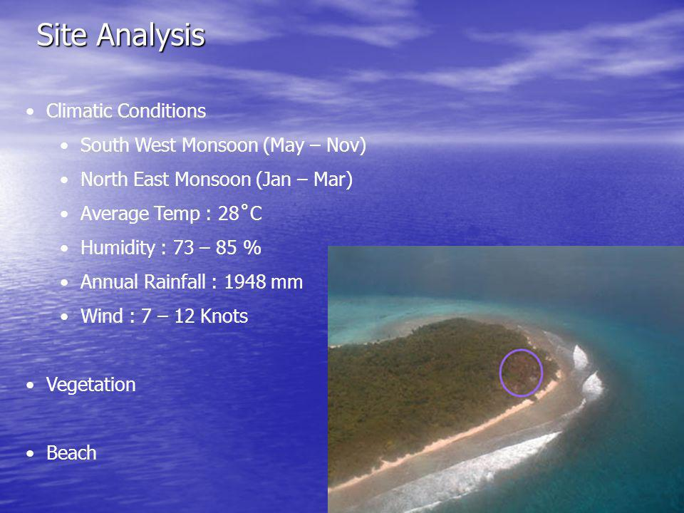 Site Analysis Climatic Conditions South West Monsoon (May – Nov) North East Monsoon (Jan – Mar) Average Temp : 28˚C Humidity : 73 – 85 % Annual Rainfall : 1948 mm Wind : 7 – 12 Knots Vegetation Beach