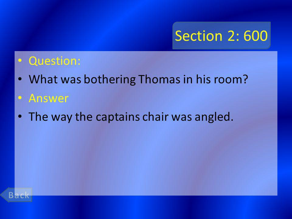 Section 2: 600 Question: What was bothering Thomas in his room? Answer The way the captains chair was angled.