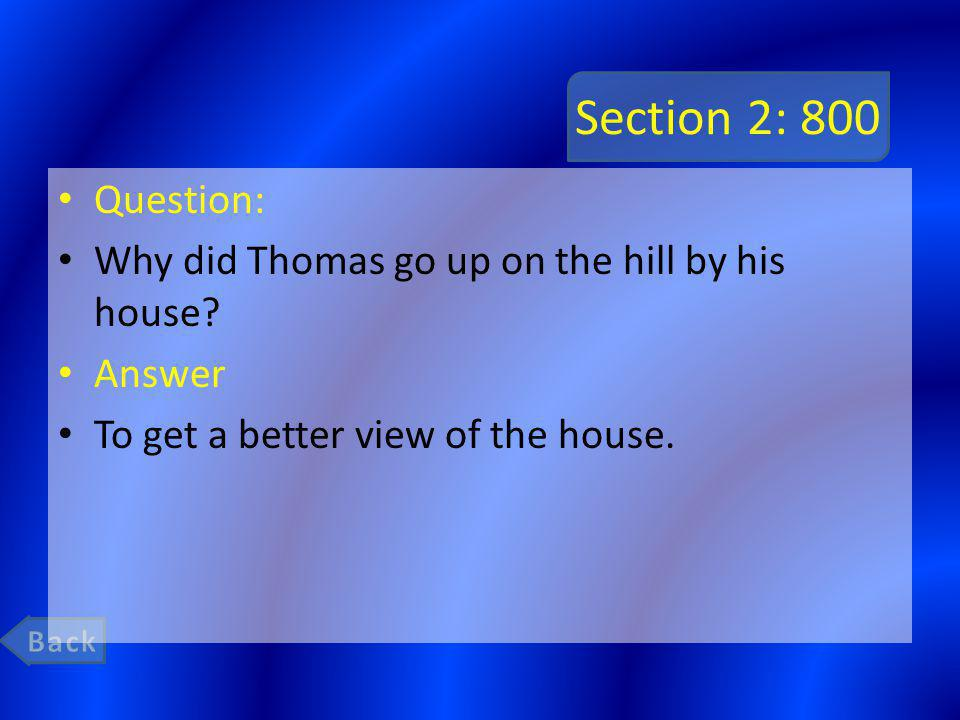 Section 2: 800 Question: Why did Thomas go up on the hill by his house? Answer To get a better view of the house.