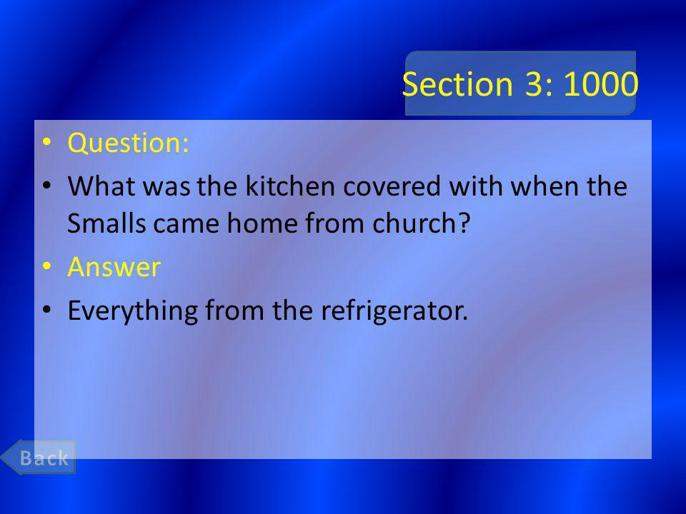 Section 3: 1000 Question: What was the kitchen covered with when the Smalls came home from church? Answer Everything from the refrigerator.
