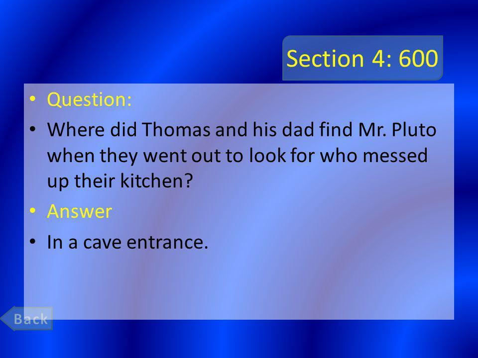 Section 4: 600 Question: Where did Thomas and his dad find Mr. Pluto when they went out to look for who messed up their kitchen? Answer In a cave entr